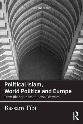 Political Islam, World Politics and Europe: From Jihadist to Institutional Islamism (Revised)  -     By: Bassam Tibi