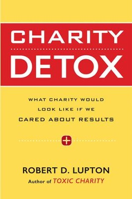 Charity Detox: What Charity Would Look Like If We Cared About Results - eBook  -     By: Robert D. Lupton