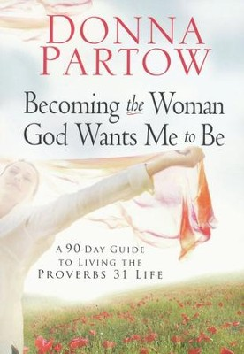 Becoming the Woman God Wants Me to Be: A 90-Day Guide to Living the Proverbs 31 Life  -     By: Donna Partow