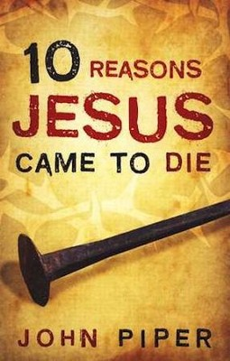 10 Reasons Jesus Came to Die (ESV), Pack of 25 Tracts   -     By: John Piper