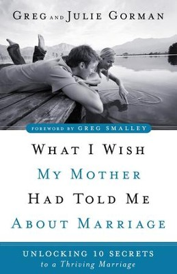 What I Wish My Mother Had Told Me About Marriage: Unlocking 10 Secrets to a Thriving Marriage - eBook  -     By: Greg Gorman, Julie Gorman