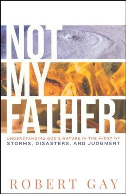 Not My Father: Understanding God's Nature in the Midst of Storms, Disasters, and Judgment  -     By: Robert Gay
