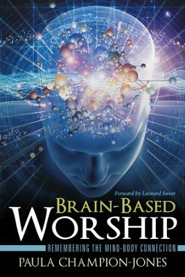 Brain-Based Worship: Remembering the Mind-Body Connection - eBook  -     By: Paula Champion-Jones