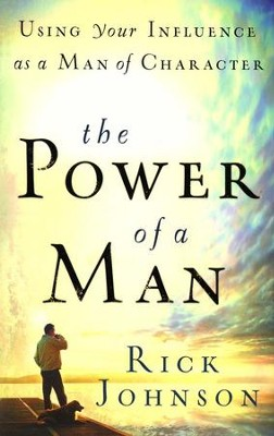 The Power of a Man: Using Your Influence As a Man of Character  -     By: Rick Johnson