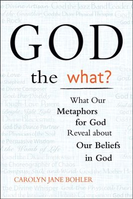 God the What? What Our Metaphors for God Reveal about Our Beliefs in God  -     By: Carolyn Jane Bohler