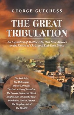 The Great Tribulation: An Exposition of Matthew 24, Plus Nine Articles on the Return of Christ and End-Time Events - eBook  -     By: George Gutchess