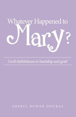 Whatever Happened to Mary?: God's faithfulness in hardship and grief - eBook  -     By: Sheryl Bower Douras