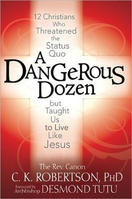 A Dangerous Dozen: Twelve Christians Who Threatened the Status Quo but Taught Us to Live Like Jesus  -     By: Rev. Canon C.K. Robertson