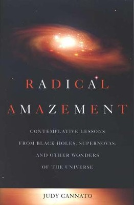Radical Amazement: Contemplative Lessons from Black Holes, Supernovas, and Other Wonders of the Universe  -     By: Judy Cannato