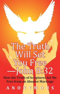 The Truth Will Set You Free John 8:32: How the Truth of Scriptures Set Me Free from an Abusive Marriage - eBook  -     By: Anonymous