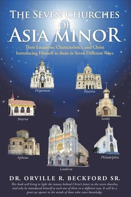 The Seven Churches of Asia Minor: Their Locations, Characteristics, and Christ Introducing Himself to them in Seven Different Ways - eBook  -     By: Dr. Orville R. Beckford Sr.
