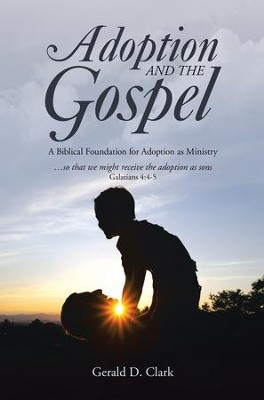 Adoption and the Gospel: A Biblical Foundation for Adoption as Ministry - eBook  -     By: Gerald D. Clark