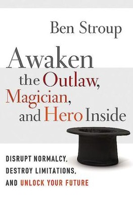 Awaken the Outlaw, Magician, and Hero Inside: Disrupt Normalcy, Destroy Limitations, and Unlock Your Future - eBook  -     By: Ben Stroup