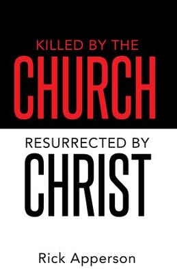 Killed by the Church, Resurrected by Christ - eBook  -     By: Rick Apperson