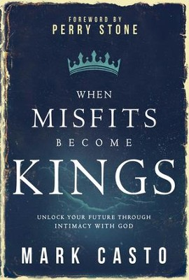 When Misfits Become Kings: Discover the Power of Intimacy with God - eBook  -     By: Mark Casto