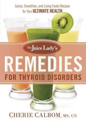 The Juice Lady's Remedies for Thyroid Disorders: Juices, Smoothies, and Living Foods Recipes for Your Ultimate Health - eBook  -     By: Cherie Calbom