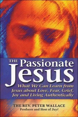 The Passionate Jesus: What We Can Learn from Jesus about Love, Fear, Grief, Joy and Living Authentically  -     By: Rev. Peter Wallace