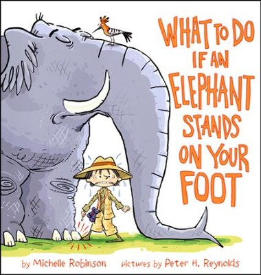 What to Do If An Elephant Stands On Your Foot  -     By: Michelle Robinson     Illustrated By: Peter H. Reynolds