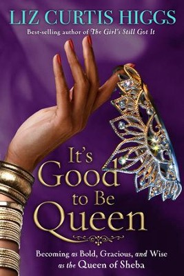 It's Good to Be Queen: Becoming as Bold, Gracious, and Wise as the Queen of Sheba - eBook  -     By: Liz Curtis Higgs
