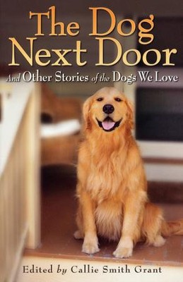 The Dog Next Door: And Other Stories of the Dogs We Love  -     By: Callie Smith Grant