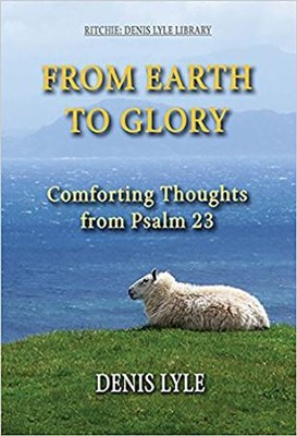 From Earth To Glory: Comforting Thoughts from Psalm 23  -     By: Denis Lyle