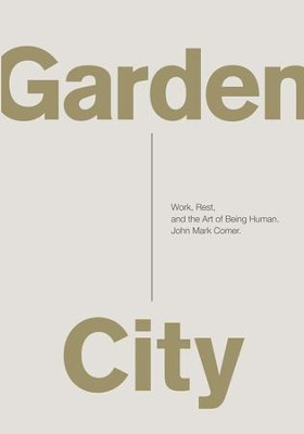 Garden City: Work, Rest, and the Art of Being Human. - eBook  -     By: John Mark Comer