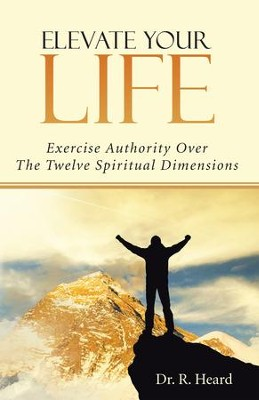 Elevate Your Life: Exercise Authority Over The Twelve Spiritual Dimensions - eBook  -     By: Dr. R. Heard