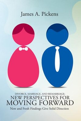 Divorce, Marriage, and Remarriage: New Perspectives for Moving Forward: New and Fresh Findings Give Solid Direction - eBook  -     By: James Pickens