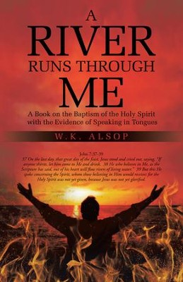 A River Runs Through Me: A Book on the Baptism of the Holy Spirit with the Evidence of Speaking in Tongues - eBook  -     By: W.K. Alsop