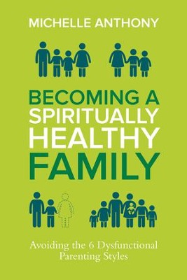 Becoming a Spiritually Healthy Family: Avoiding the 6 Dysfunctional Parenting Styles, eBook  -     By: Michelle Anthony