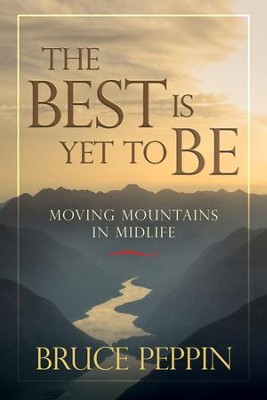 The Best Is Yet to Be: Moving Mountains in Midlife - eBook  -     By: Bruce Peppin
