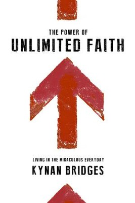 The Power of Unlimited Faith: Living in the Miraculous Everyday - eBook  -     By: Kynan Bridges