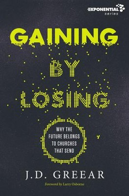Gaining By Losing: Why the Future Belongs to Churches that Send - eBook  -     By: J.D. Greear