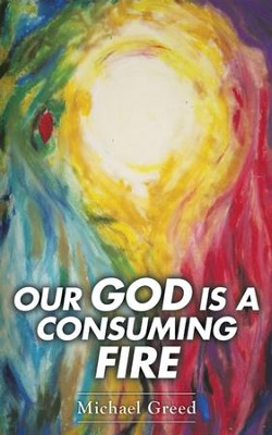 Our God Is a Consuming Fire - eBook  -     By: Michael Greed