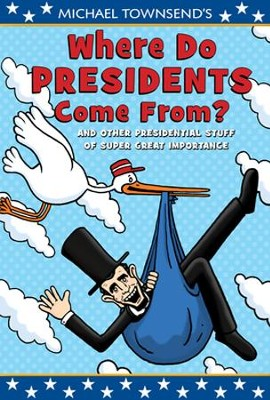 Where Do Presidents Come From? And Other Presidential Stuff of Great Importance  -     By: Mike Townsend