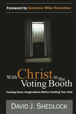 With Christ in the Voting Booth: Casting Down Imaginations Before Casting Your Vote  -     By: David J. Shedlock