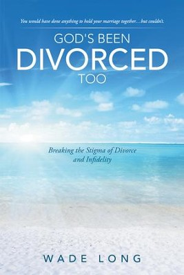 God's Been Divorced Too: Breaking the Stigma of Divorce and Infidelity - eBook  -     By: Wade Long