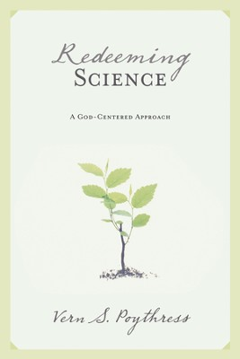 Redeeming Science: A God-Centered Approach - eBook  -     By: Vern S. Poythress