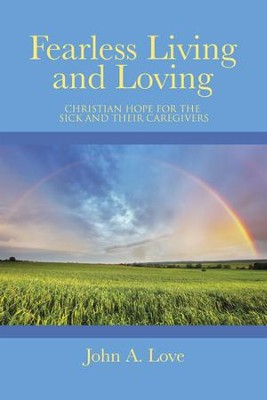 Fearless Living and Loving: Christian Hope for the Sick and Their Caregivers - eBook  -     By: John A. Love
