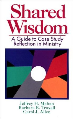 Shared Wisdom: A Guide to Case Study Reflection in Ministry   -     By: Troxell Mahn