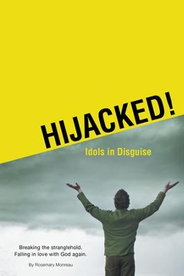 Hijacked! Idols in Disguise: Breaking the stranglehold. Falling in love with God again - eBook  -     By: Rosemary Monreau