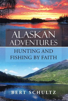 Alaskan AdventuresHunting and Fishing by Faith - eBook  -     By: Bert Schultz