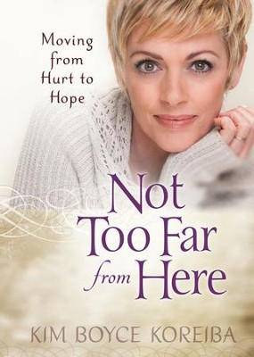 Not Too Far From Here: A Journey from Hurt to Hope - eBook  -     By: Kim Boyce Koreiba