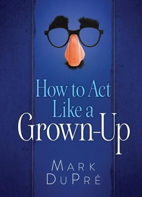 How to Act Like a Grown-Up: Witty Wisdom for the Road to Adulthood - eBook  -     By: Mark DuPre