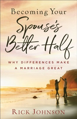 Becoming Your Spouse's Better Half, repackaged ed.: Why Differences Make a Marriage Great  -     By: Rick Johnson