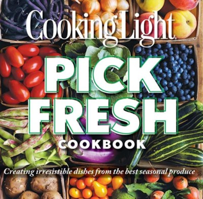 Cooking Light Pick Fresh Cookbook: Create Big Flavor from 50 Fruits, Vegetables, and Herbs  -     By: Editors of Cooking Light Magazine