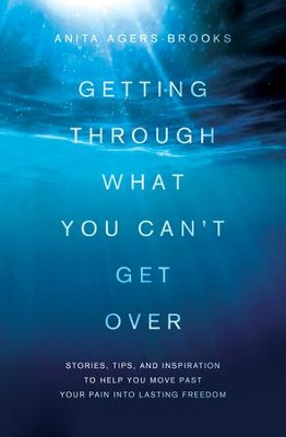 Getting Through What You Can't Get Over: Moving Past Your Pain into Lasting Freedom - eBook  -     By: Anita Agers-Brooks