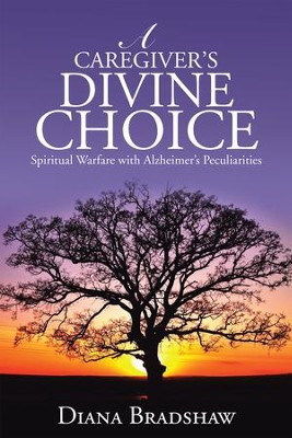 A Caregiver's Divine Choice: Spiritual Warfare with Alzheimer's Peculiarities - eBook  -     By: Diana Bradshaw