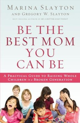 Be the Best Mom You Can Be: A Practical Guide to Raising Whole Children in  a Broken Generation - eBook
