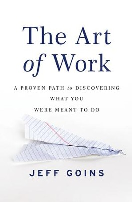 The Art of Work: A Proven Path to Discovering What You Were Meant to Do - eBook  -     By: Jeff Goins